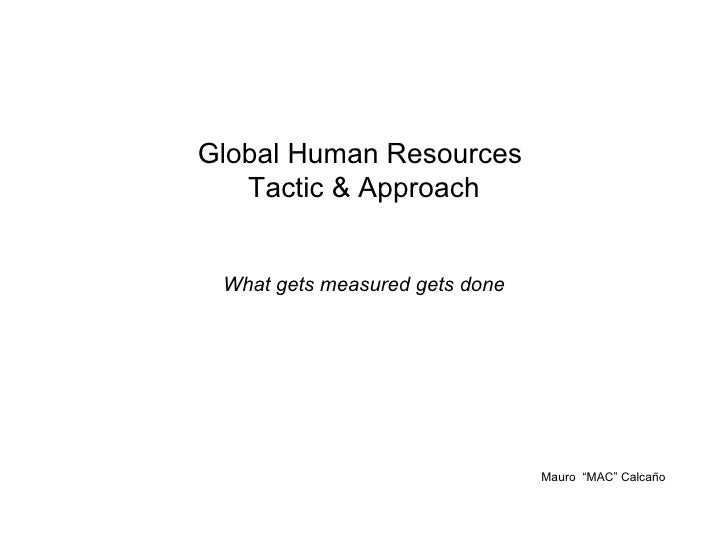 """Global Human Resources  Tactic & Approach What gets measured gets done Mauro  """"MAC"""" Calcaño"""