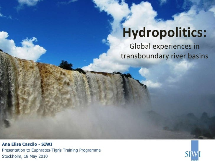 Hydropolitics: Global experiences in transboundary river basins Ana Elisa Cascão - SIWI Presentation to Euphrates-Tigris T...