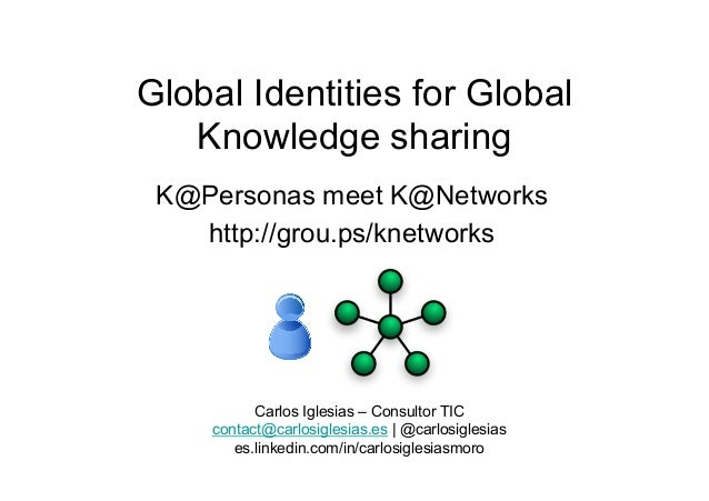 Global Identities for GlobalKnowledge sharingK@Personas meet K@Networkshttp://grou.ps/knetworksCarlos Iglesias – Consultor...