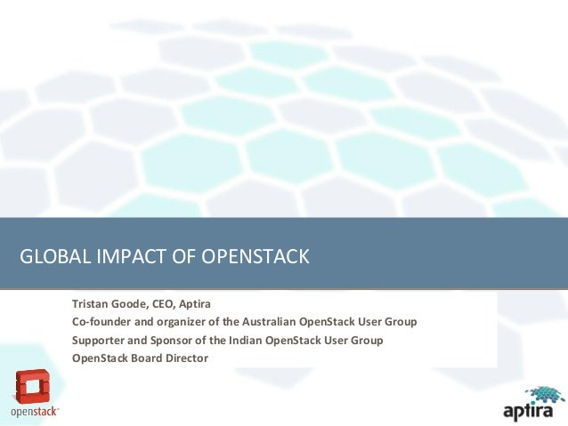 GLOBAL IMPACT OF OPENSTACK    Tristan Goode, CEO, Aptira    Co-founder and organizer of the Australian OpenStack User Grou...
