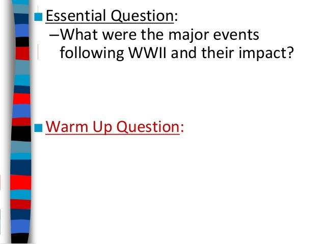 ■Essential Question: –What were the major events following WWII and their impact? ■Warm Up Question: