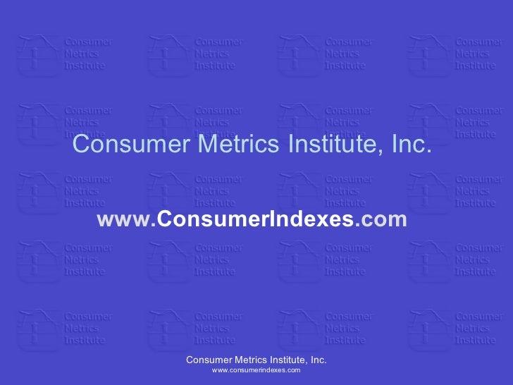 Consumer Metrics Institute, Inc. www.consumerindexes.com Consumer Metrics Institute, Inc. www. ConsumerIndexes .com