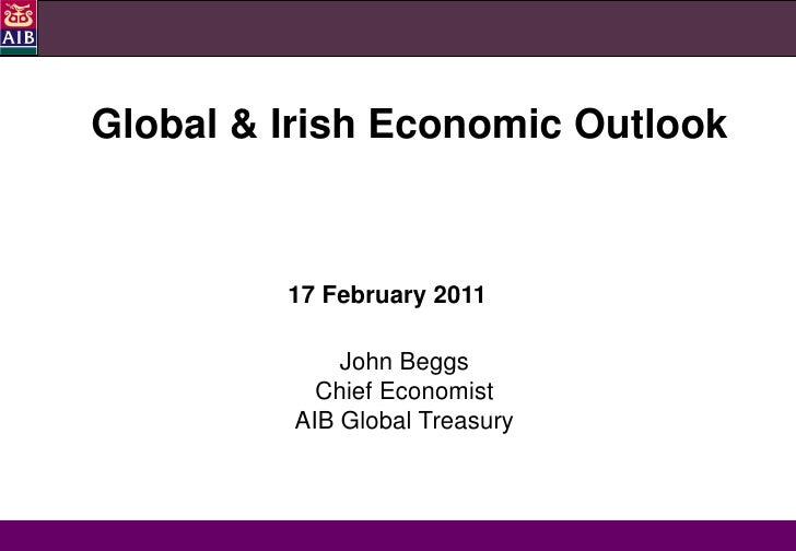 Global & Irish Economic Outlook         17 February 2011             John Beggs           Chief Economist         AIB Glob...