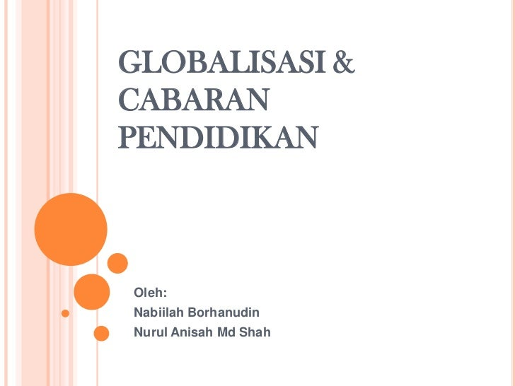 GLOBALISASI & CABARAN PENDIDIKAN<br />Oleh:<br />NabiilahBorhanudin<br />NurulAnisahMd Shah<br />