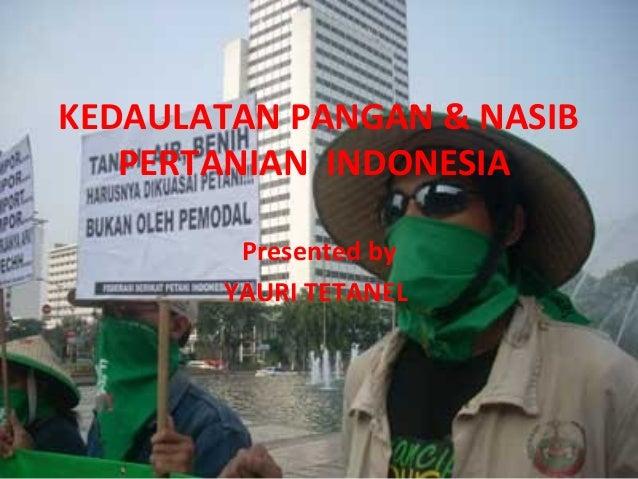 KEDAULATAN PANGAN & NASIB PERTANIAN INDONESIA Presented by YAURI TETANEL