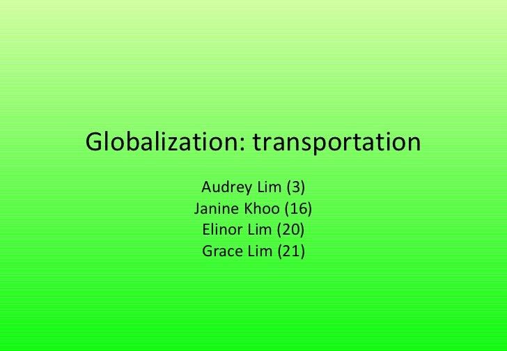 Globalization: transportation Audrey Lim (3) Janine Khoo (16) Elinor Lim (20) Grace Lim (21)