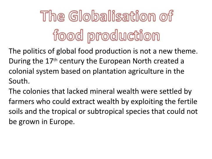 The politics of global food production is not a new theme. During the 17 th  century the European North created a colonial...