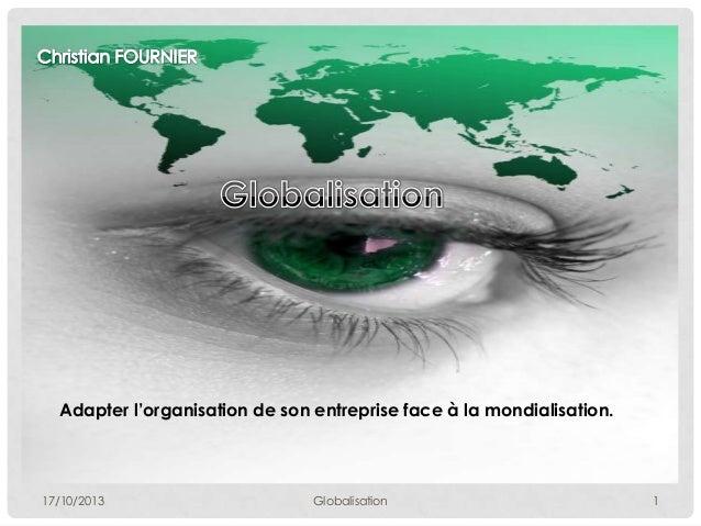 Adapter l'organisation de son entreprise face à la mondialisation.  17/10/2013  Globalisation  1