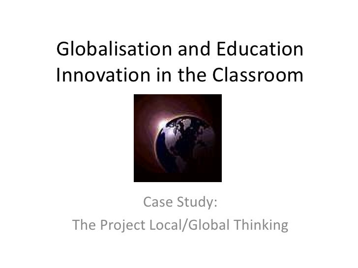 Globalisation and EducationInnovation in the Classroom           Case Study: The Project Local/Global Thinking