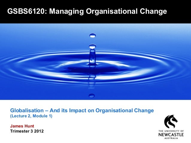 Globalisation – And its Impact on Organisational Change(Lecture 2, Module 1)James HuntTrimester 3 2012GSBS6120: Managing O...