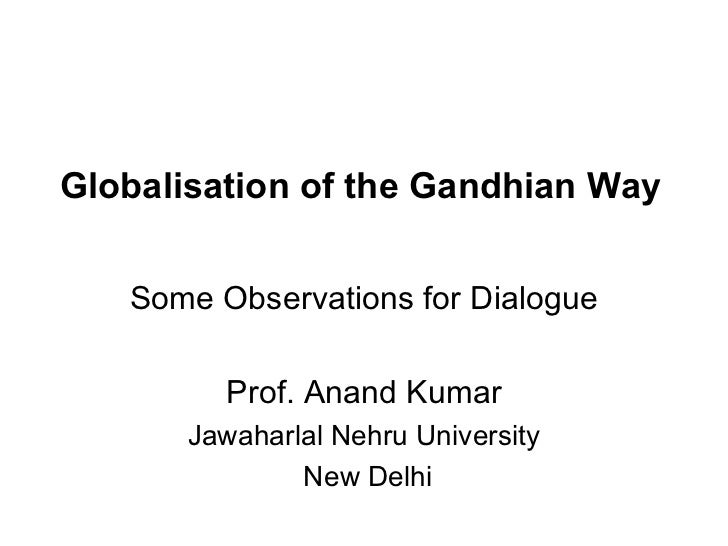 Globalisation of the Gandhian Way Some Observations for Dialogue Prof. Anand Kumar Jawaharlal Nehru University New Delhi