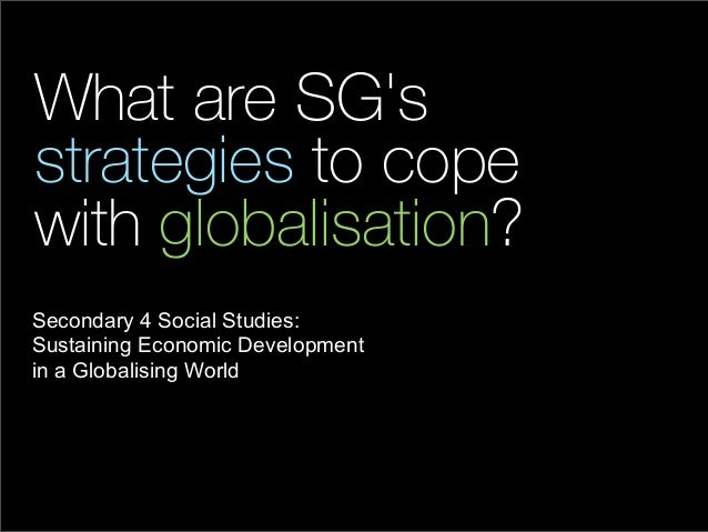 What are SGsstrategies to copewith globalisation?Secondary 4 Social Studies:Sustaining Economic Developmentin a Globalisin...