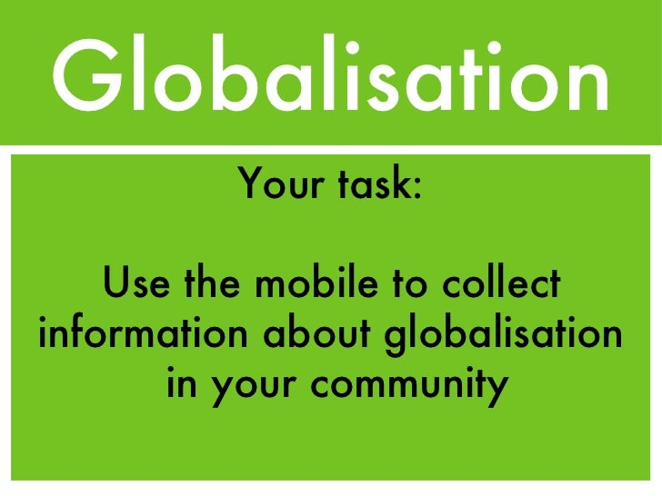 Globalisation <ul><li>Your task: </li></ul><ul><li>Use the mobile to collect information about globalisation  in your comm...