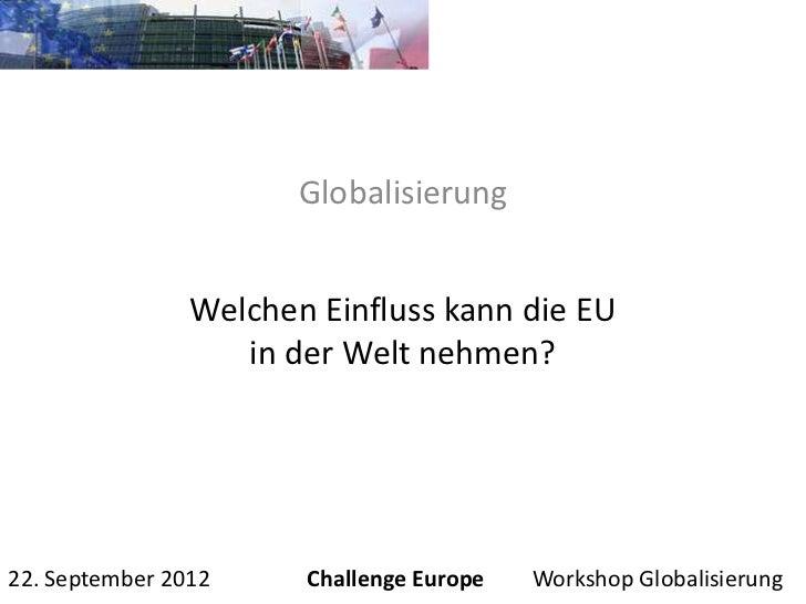 Globalisierung                Welchen Einfluss kann die EU                   in der Welt nehmen?22. September 2012     Cha...