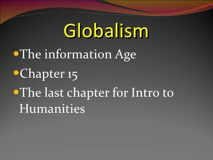 Globalism <ul><li>The information Age </li></ul><ul><li>Chapter 15 </li></ul><ul><li>The last chapter for Intro to Humanit...