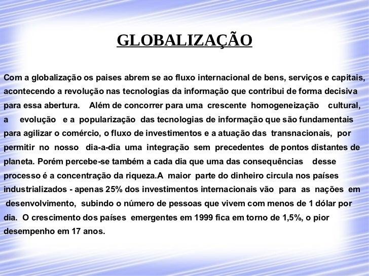 GLOBALIZAÇÃO  Com a globalização os paises abrem se ao fluxo internacional de bens, serviços e capitais, acontecendo a rev...