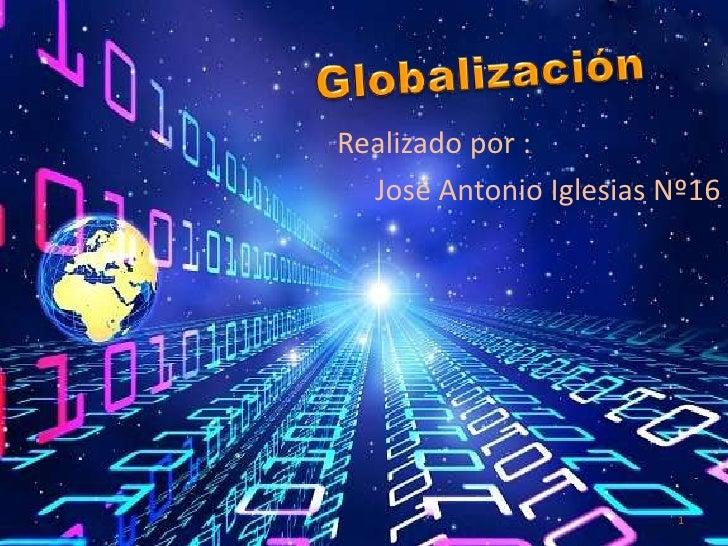 Globalización<br />Realizado por : <br />José Antonio Iglesias Nº16<br />1<br />