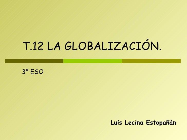 Luis Lecina Estopañán T.12 LA GLOBALIZACIÓN. 3º ESO