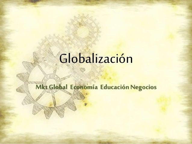 Globalización Mkt Global Economía EducaciónNegocios