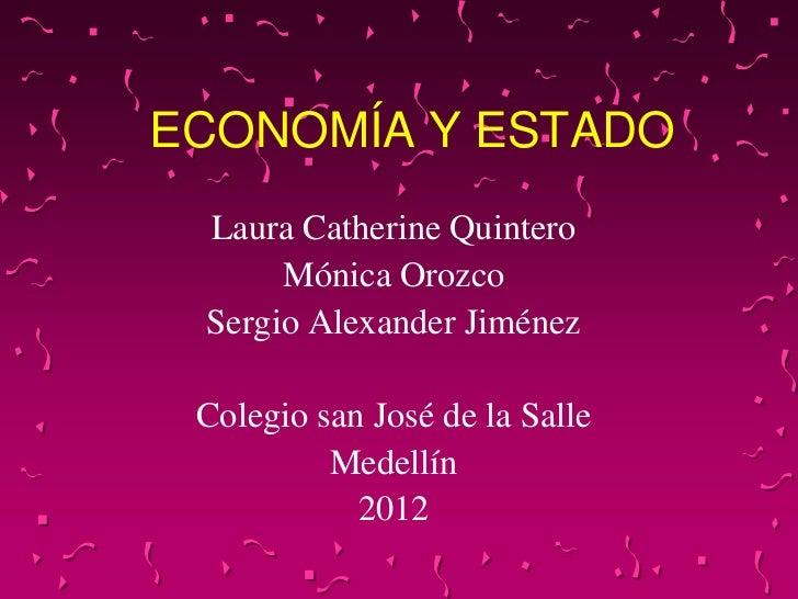 ECONOMÍA Y ESTADO Laura Catherine Quintero      Mónica Orozco Sergio Alexander Jiménez Colegio san José de la Salle       ...