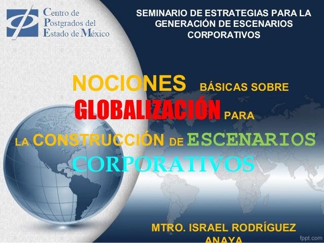 SEMINARIO DE ESTRATEGIAS PARA LA GENERACIÓN DE ESCENARIOS CORPORATIVOS NOCIONES BÁSICAS SOBRE GLOBALIZACIÓNPARA LA CONSTRU...