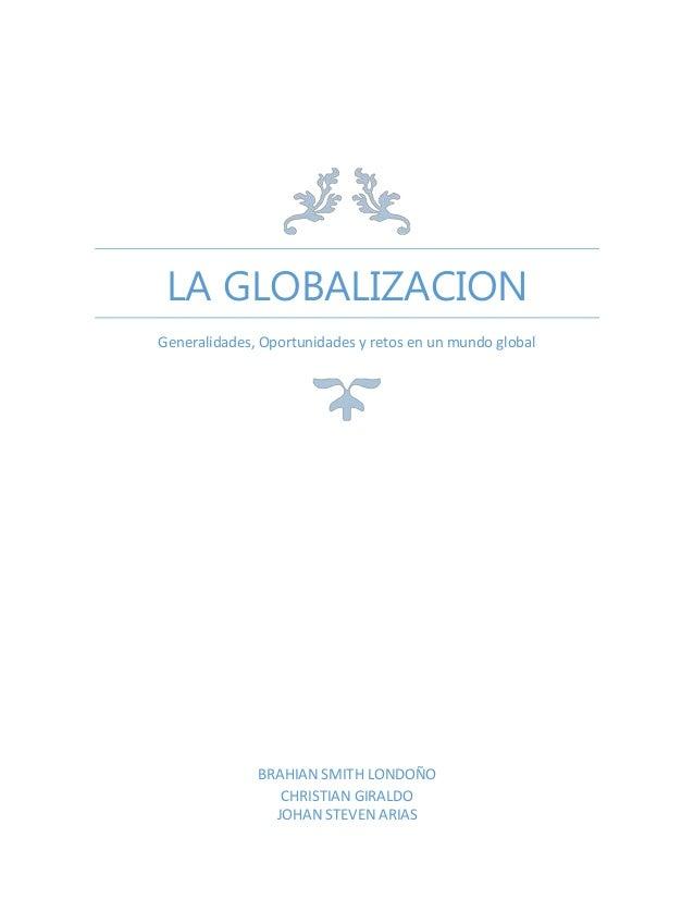 LA GLOBALIZACION Generalidades, Oportunidades y retos en un mundo global  BRAHIAN SMITH LONDOÑO CHRISTIAN GIRALDO JOHAN ST...