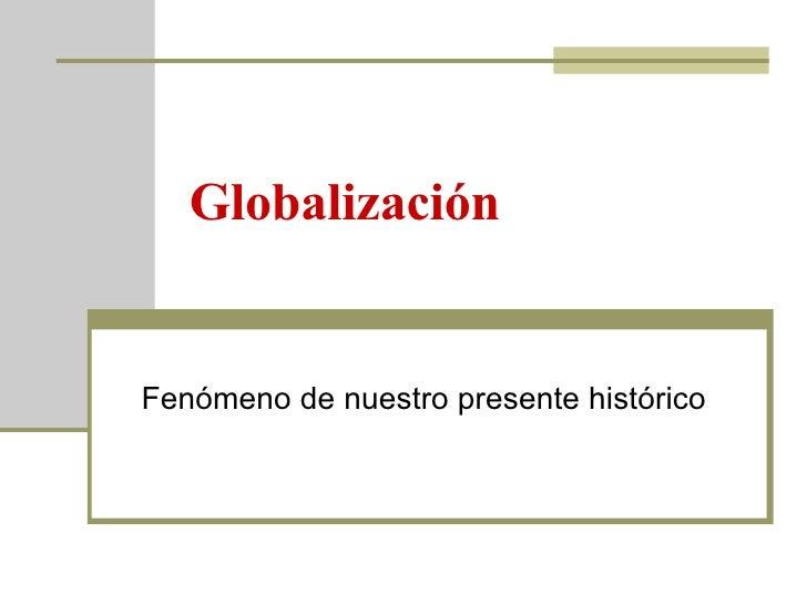 Globalización Fenómeno de nuestro presente histórico