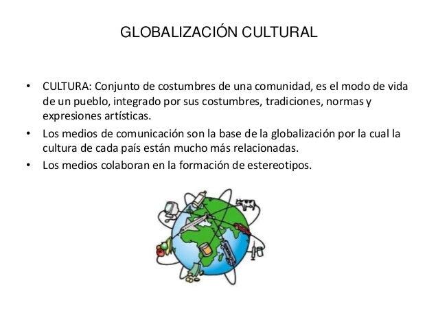 GLOBALIZACIÓN CULTURAL• CULTURA: Conjunto de costumbres de una ...