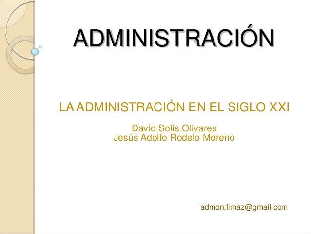 ADMINISTRACIÓNLA ADMINISTRACIÓN EN EL SIGLO XXI           David Solís Olivares       Jesús Adolfo Rodelo Moreno           ...