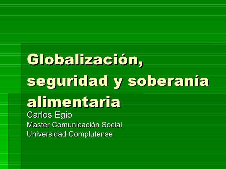 Globalización, seguridad y soberanía alimentaria Carlos Egio Master Comunicación Social Universidad Complutense