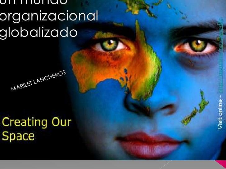 Un mundo organizacional globalizado<br />MARILET LANCHEROS<br />