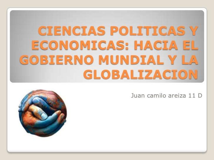 CIENCIAS POLITICAS Y ECONOMICAS: HACIA ELGOBIERNO MUNDIAL Y LA       GLOBALIZACION             Juan camilo areiza 11 D