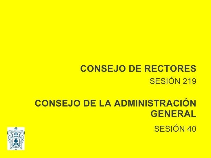 CONSEJO DE RECTORES SESIÓN 219 CONSEJO DE LA ADMINISTRACIÓN GENERAL SESIÓN 40
