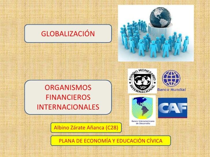 GLOBALIZACIÓN<br />ORGANISMOS FINANCIEROS INTERNACIONALES<br />Albino Zárate Añanca (C28)<br />PLANA DE ECONOMÍA Y EDUCACI...