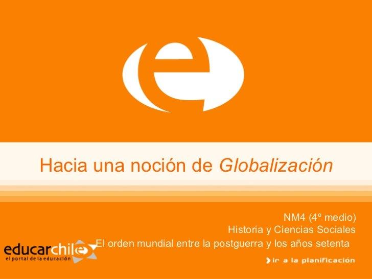 Hacia una noción de  Globalización NM4 (4º medio) Historia y Ciencias Sociales El orden mundial entre la postguerra y los ...