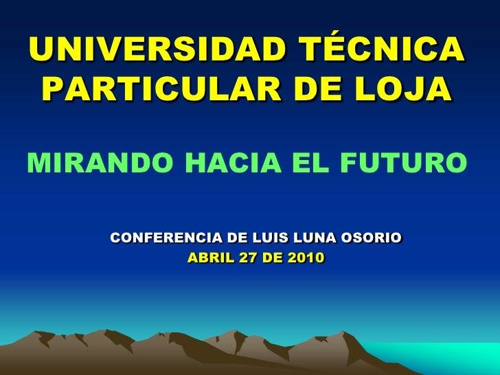 UNIVERSIDAD TÉCNICA PARTICULAR DE LOJA<br />MIRANDO HACIA EL FUTURO<br />CONFERENCIA DE LUIS LUNA OSORIO<br />ABRIL 27 DE ...