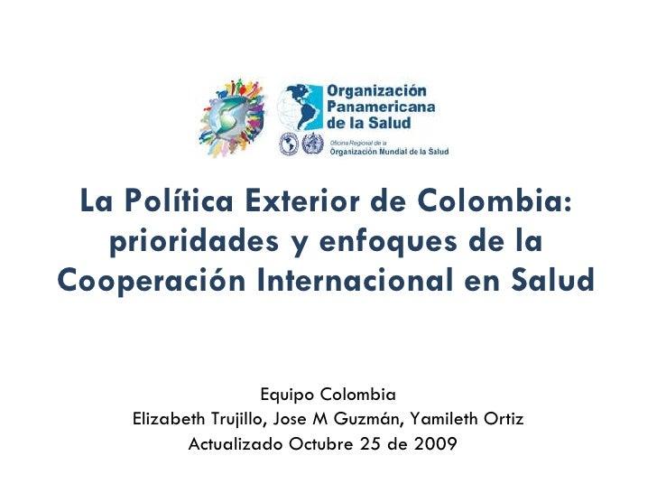 La Política Exterior de Colombia: prioridades y enfoques de la Cooperación Internacional en Salud Equipo Colombia Elizabet...