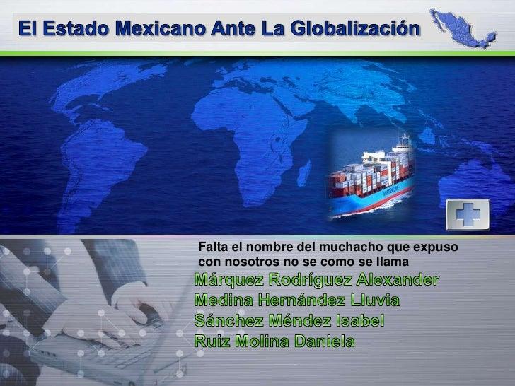 El Estado Mexicano Ante La Globalización<br />Falta el nombre del muchacho que expuso con nosotros no se como se llama<br ...