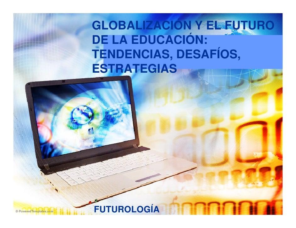 GLOBALIZACIÓN Y EL FUTURO DE LA EDUCACIÓN: TENDENCIAS, DESAFÍOS, ESTRATEGIAS     FUTUROLOGÍA