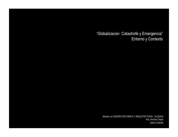 """""""Globalizacion Catastrofe y Emergencia""""                            Entorno y Contexto        Master en DISEÑO ENTORNO Y AR..."""
