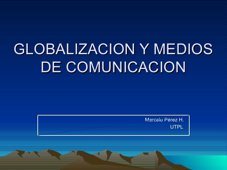 GLOBALIZACION Y MEDIOS DE COMUNICACION Marcelo Pérez H. UTPL