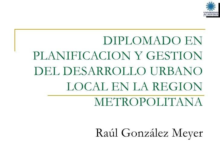 DIPLOMADO EN PLANIFICACION Y GESTION DEL DESARROLLO URBANO LOCAL EN LA REGION METROPOLITANA   Raúl González Meyer