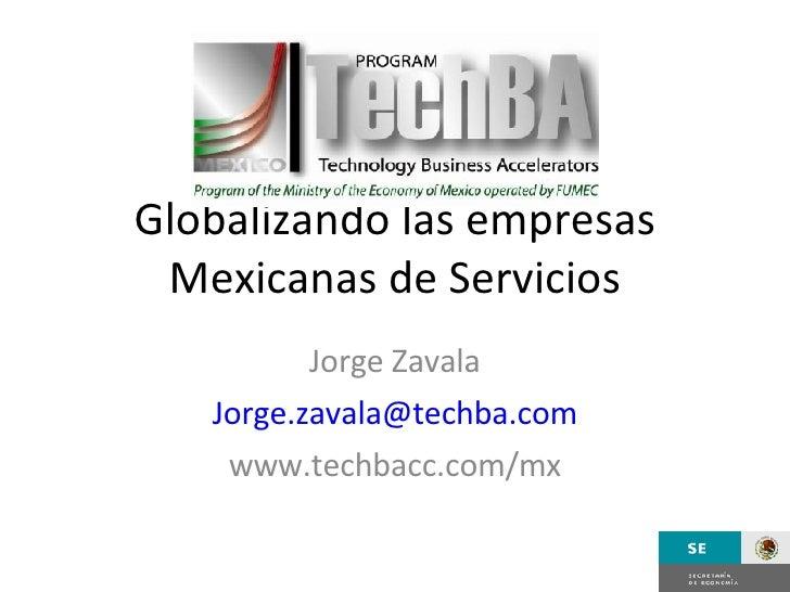 Globalizando las empresas Mexicanas de Servicios Jorge Zavala [email_address] www.techbacc.com/mx