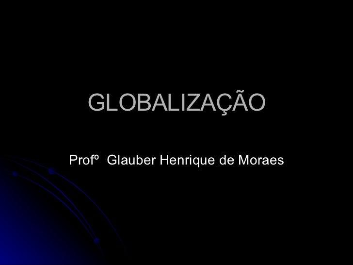 GLOBALIZAÇÃO Profº  Glauber Henrique de Moraes