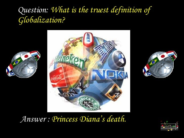 Diaporamas a la con    Question:  What is the truest definition of Globalization? Answer :  Princess Diana's death.