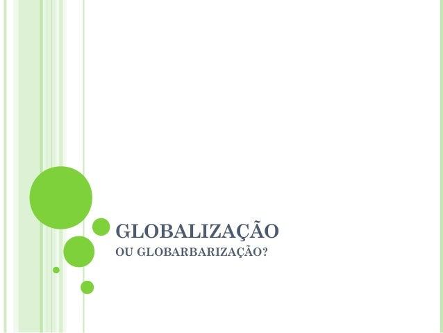 GLOBALIZAÇÃOOU GLOBARBARIZAÇÃO?