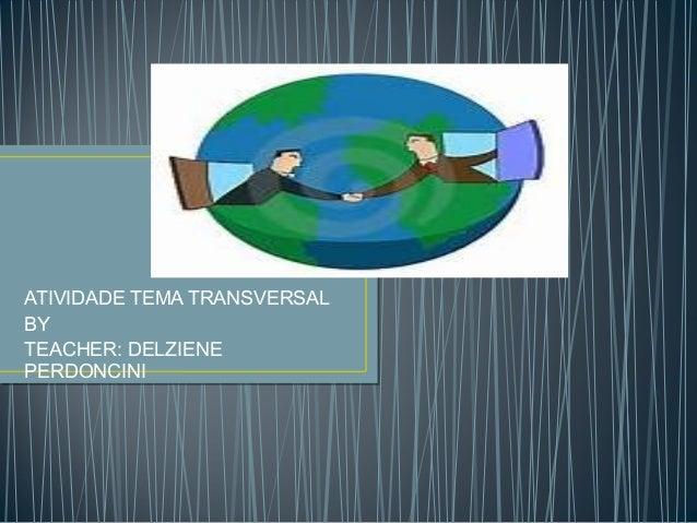 ATIVIDADE TEMA TRANSVERSAL BY TEACHER: DELZIENE PERDONCINI