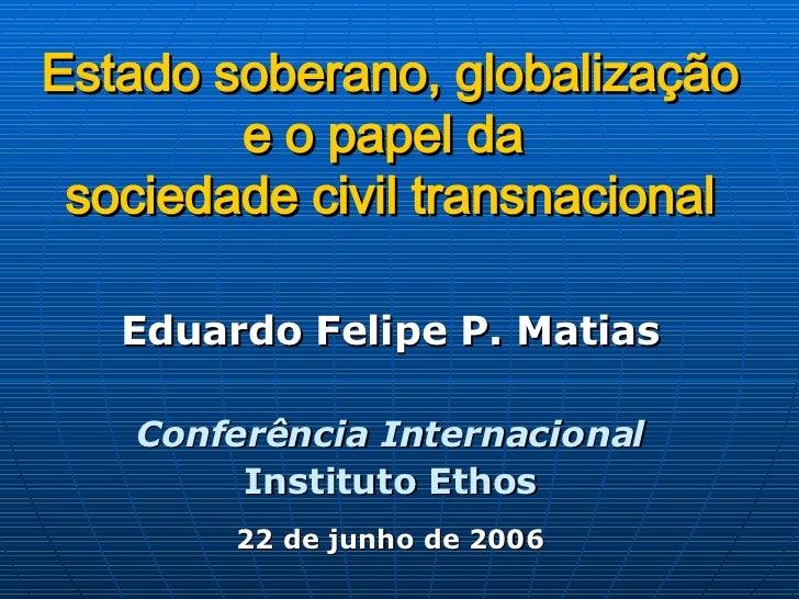 Estado soberano, globalização e o papel da  sociedade civil transnacional Eduardo Felipe P. Matias Conferência Internacion...