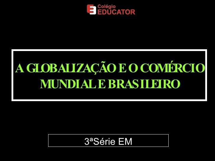 A GLOBALIZAÇÃO E O COMÉRCIO MUNDIAL E BRASILEIRO 3ªSérie EM