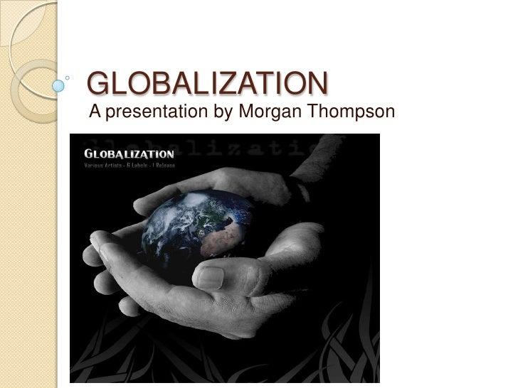 GLOBALIZATION<br />A presentation by Morgan Thompson<br />